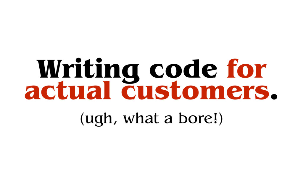Writing code for actual customers. (ugh, what a...