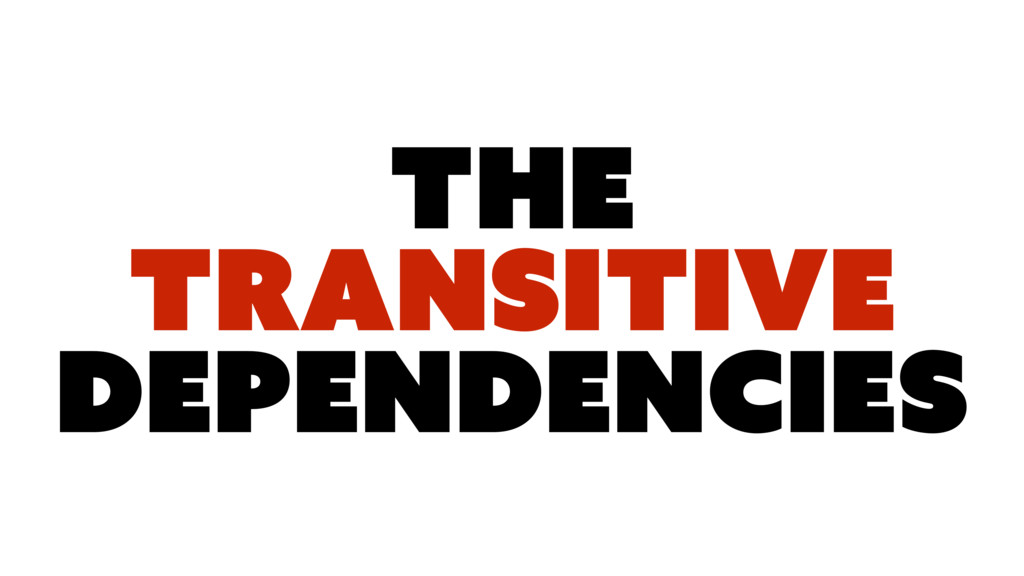 The TRANSITIVE DEPENDENCIES
