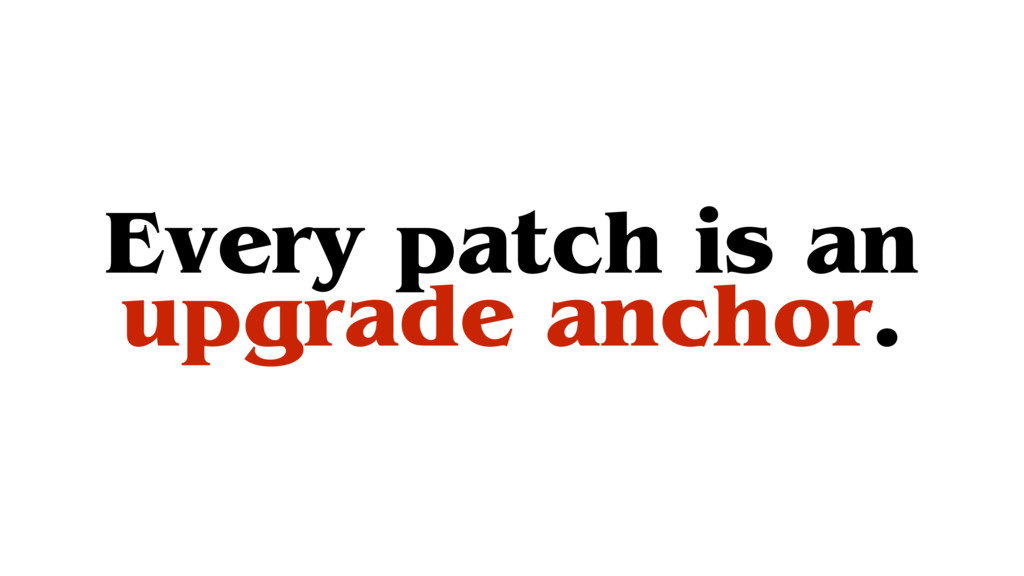 Every patch is an upgrade anchor.