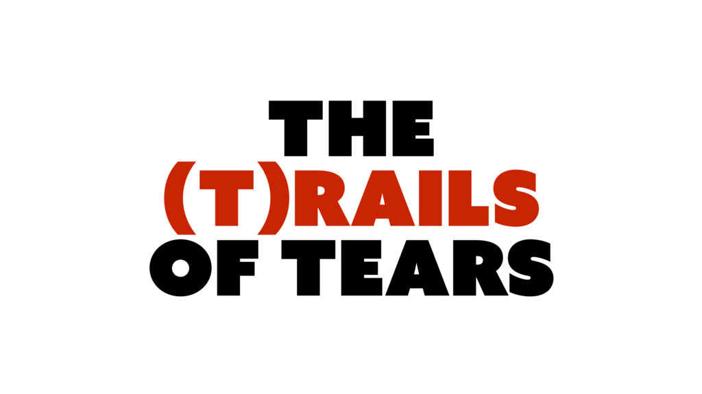 The (T)RAILS OF TEARS