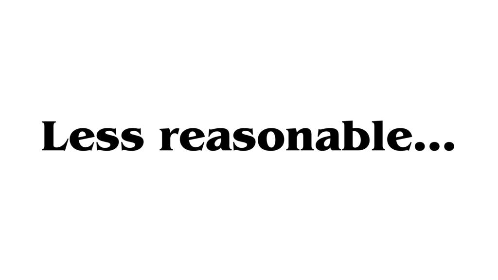 Less reasonable…