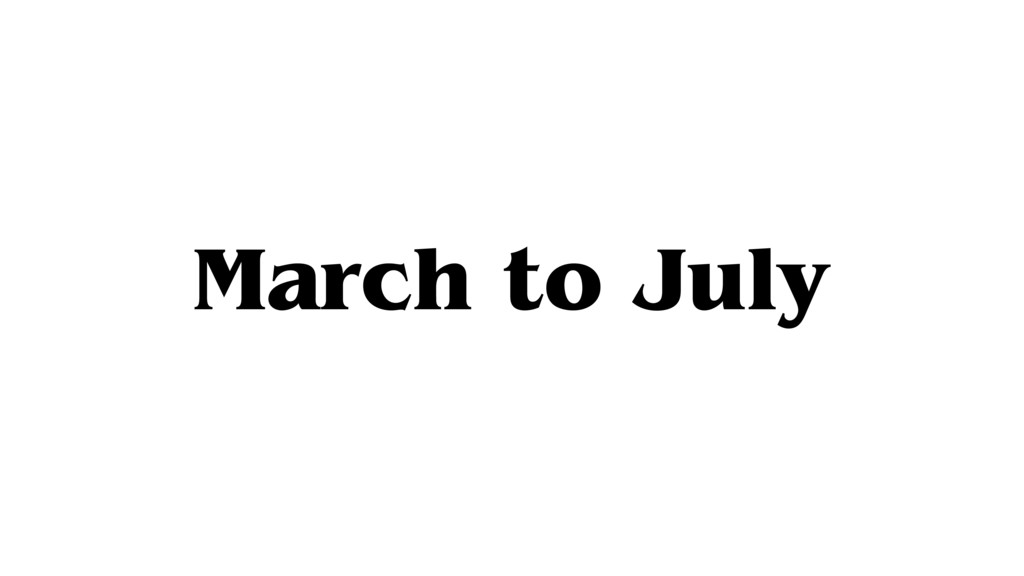 March to July
