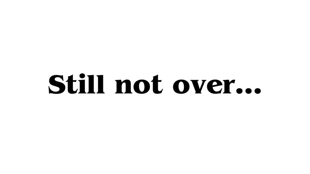 Still not over…