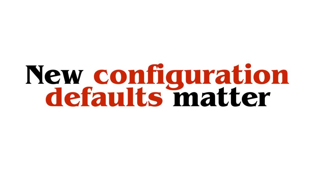 New configuration defaults matter
