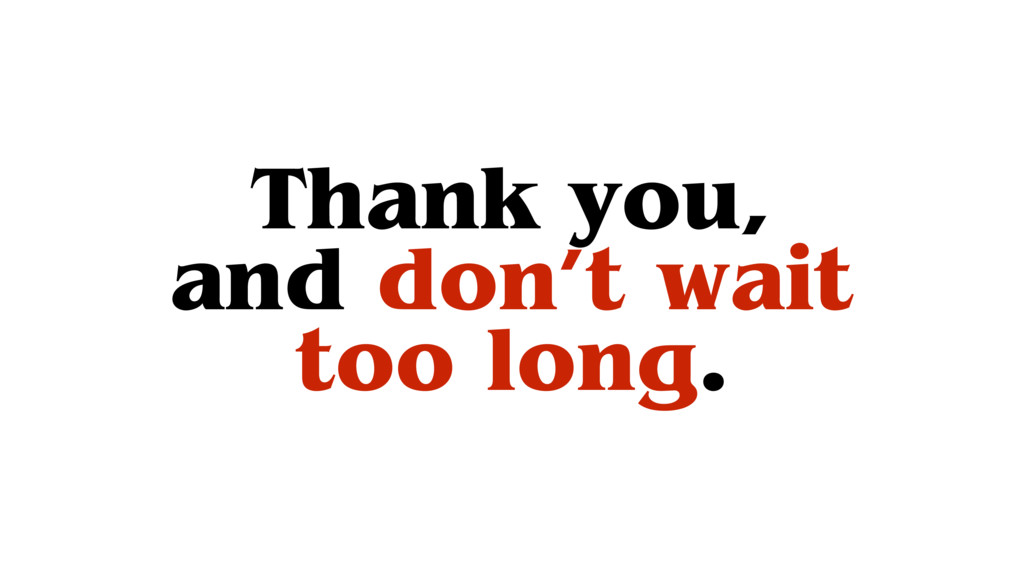 Thank you, and don't wait too long.