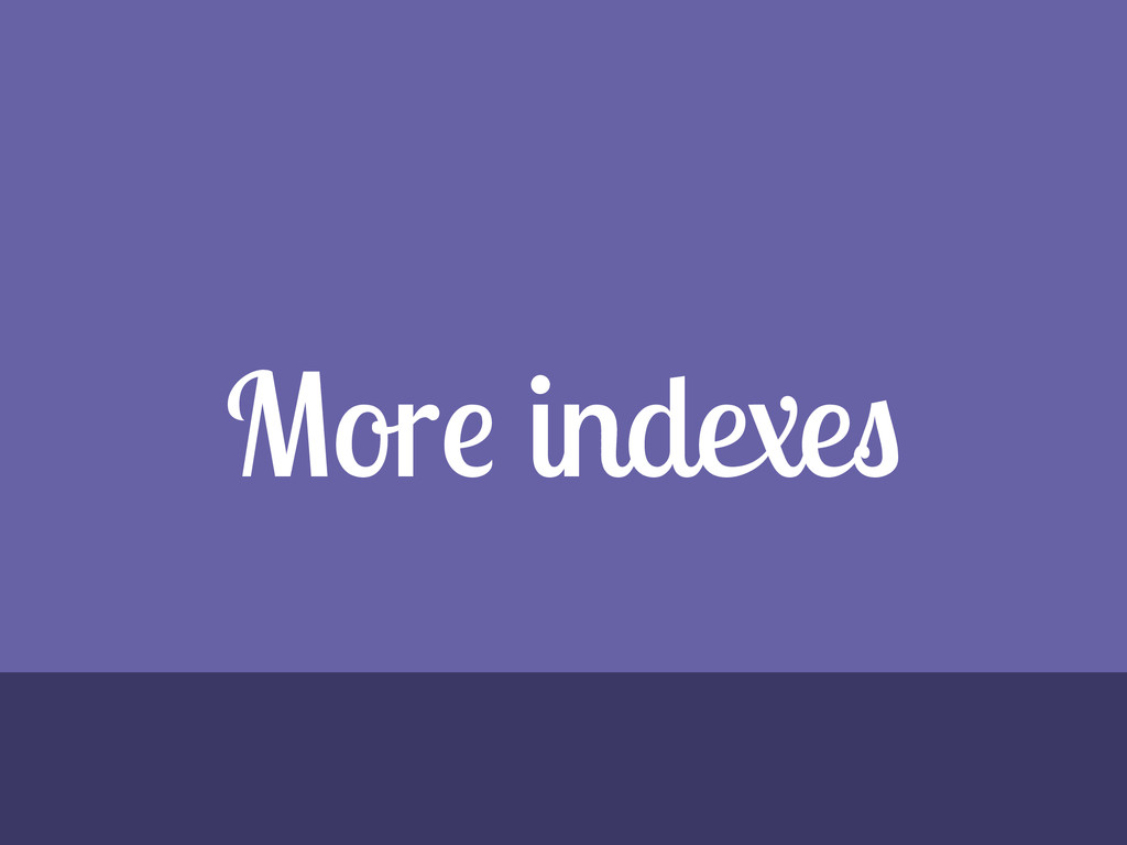 More indexes