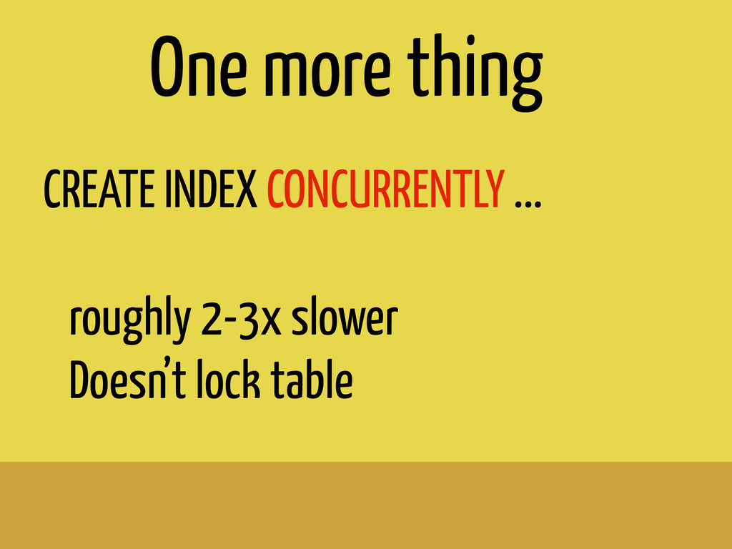 CREATE INDEX CONCURRENTLY ... ! roughly 2-3x sl...