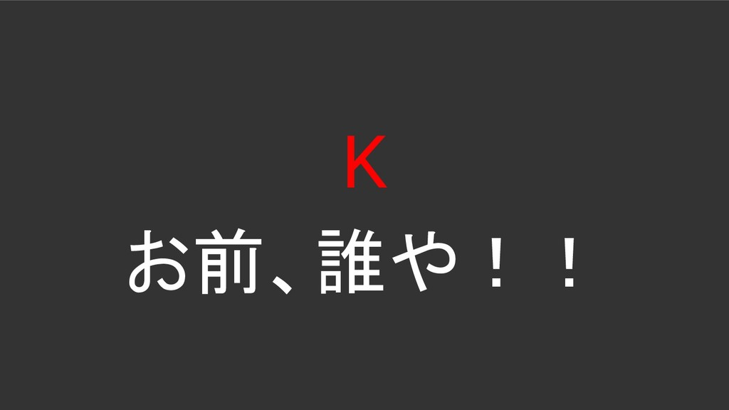 K お前、誰や!!