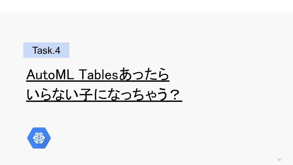 47  AutoML Tablesあったら いらない子になっちゃう? Task.4