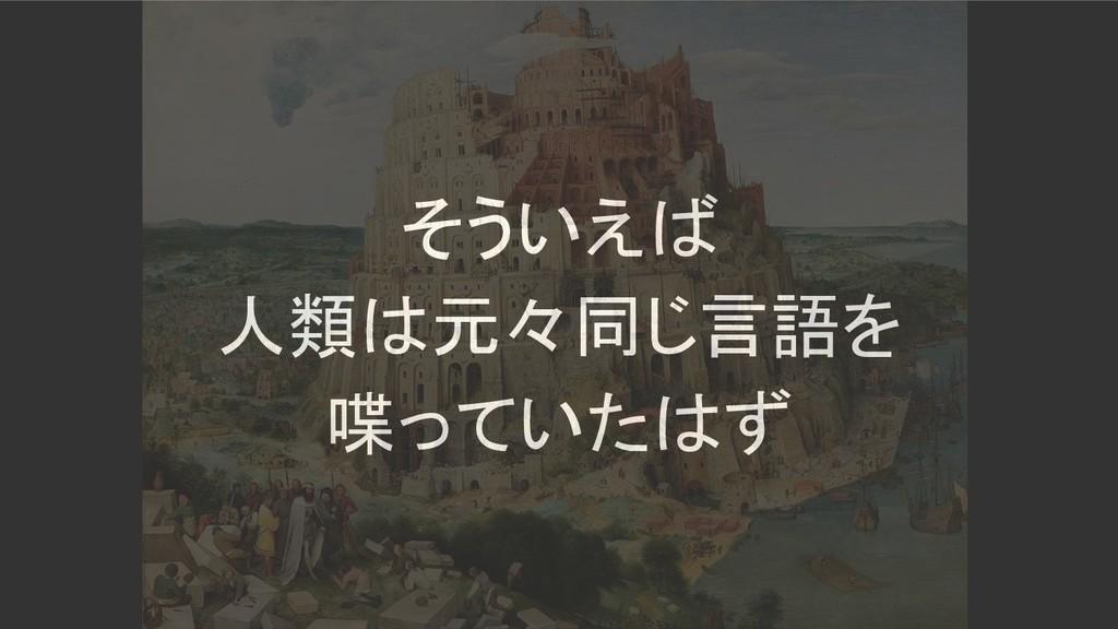 そういえば 人類は元々同じ言語を 喋っていたはず