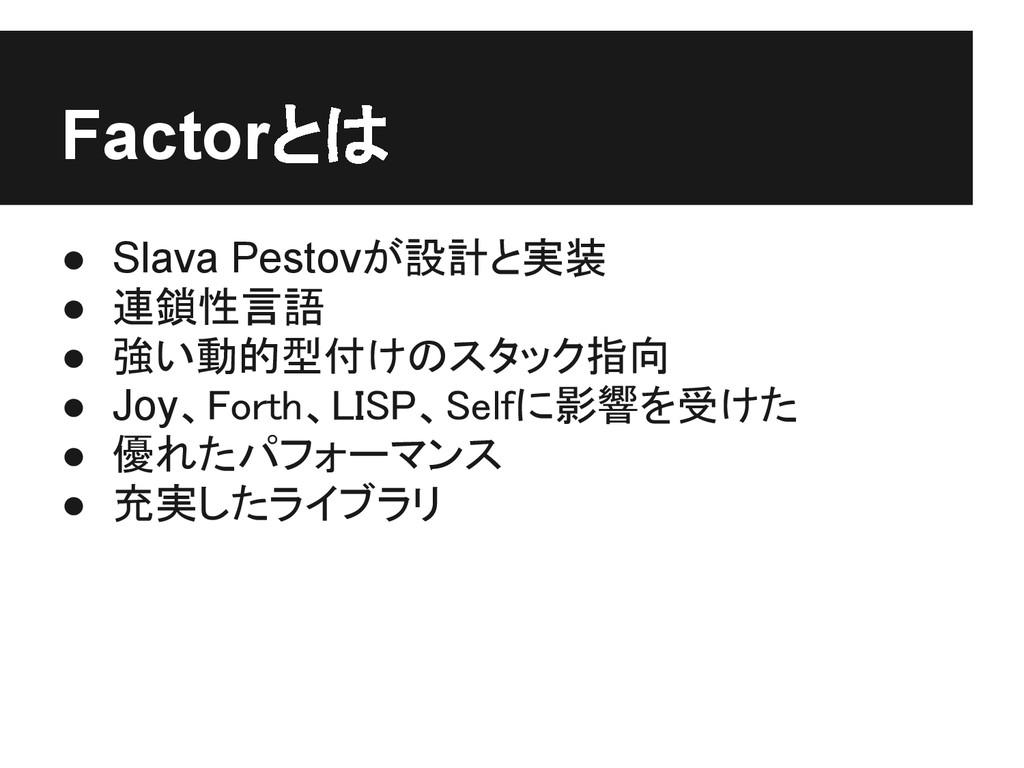Factorとは ● Slava Pestovが設計と実装 ● 連鎖性言語 ● 強い動的型付け...