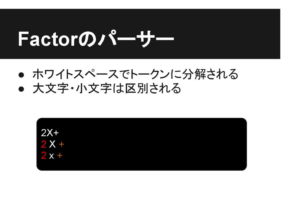 Factorのパーサー ● ホワイトスペースでトークンに分解される ● 大文字・小文字は区別さ...