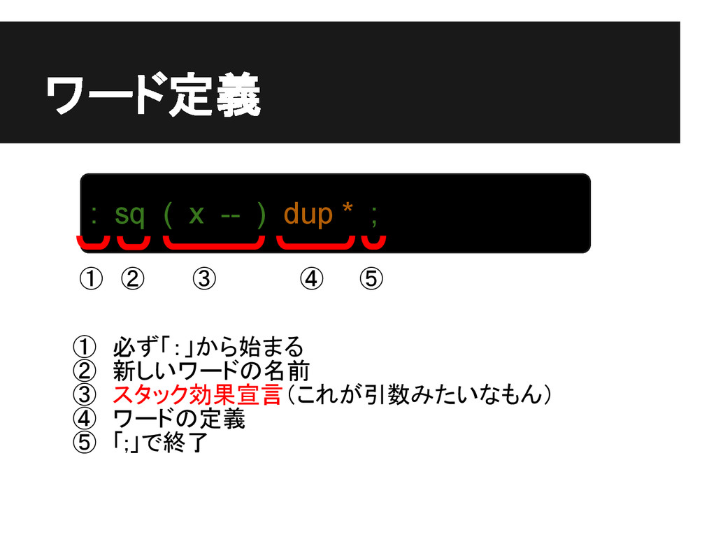ワード定義 : sq ( x -- ) dup * ; ① ② ③ ④ ⑤ ① 必ず「:」から...