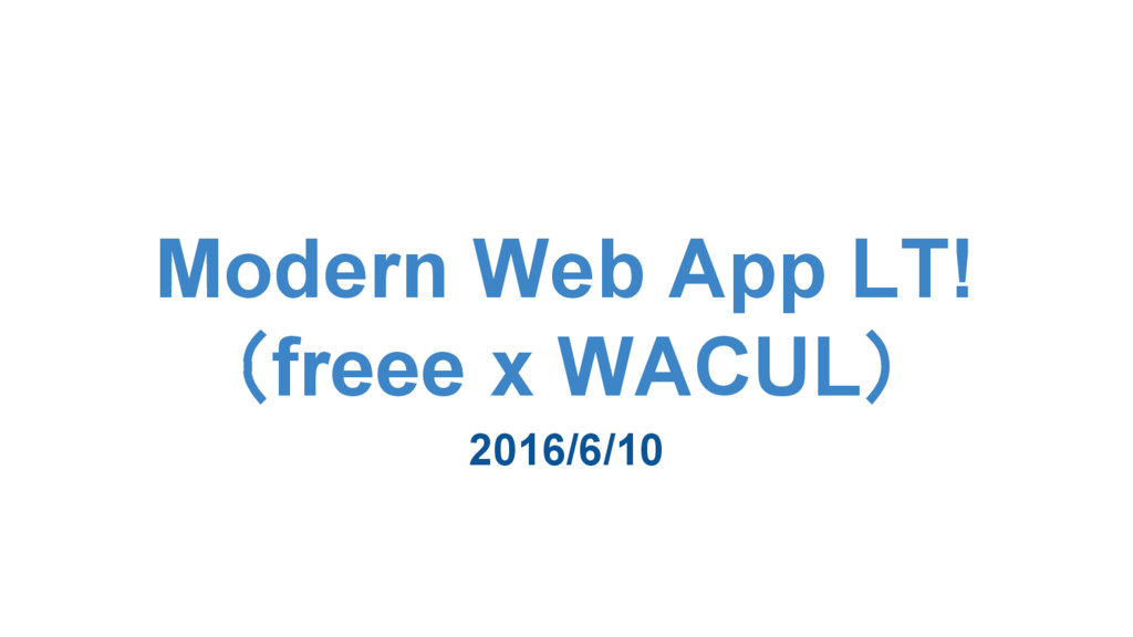 Modern Web App LT! (freee x WACUL) 2016/6/10