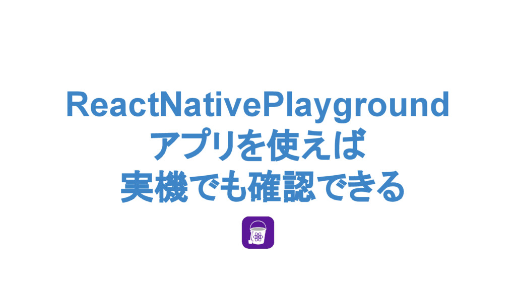 ReactNativePlayground アプリを使えば 実機でも確認できる