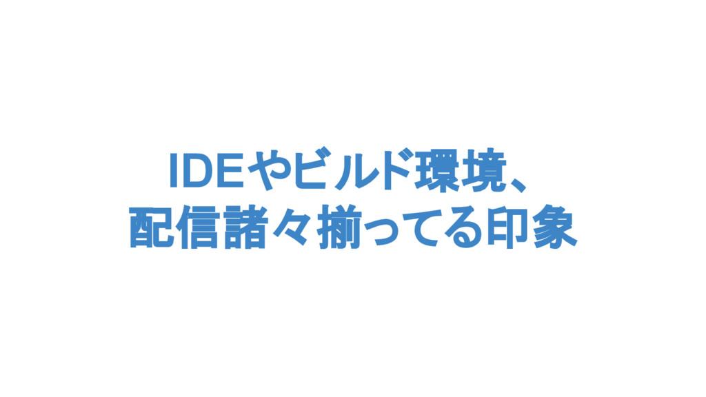 IDEやビルド環境、 配信諸々揃ってる印象