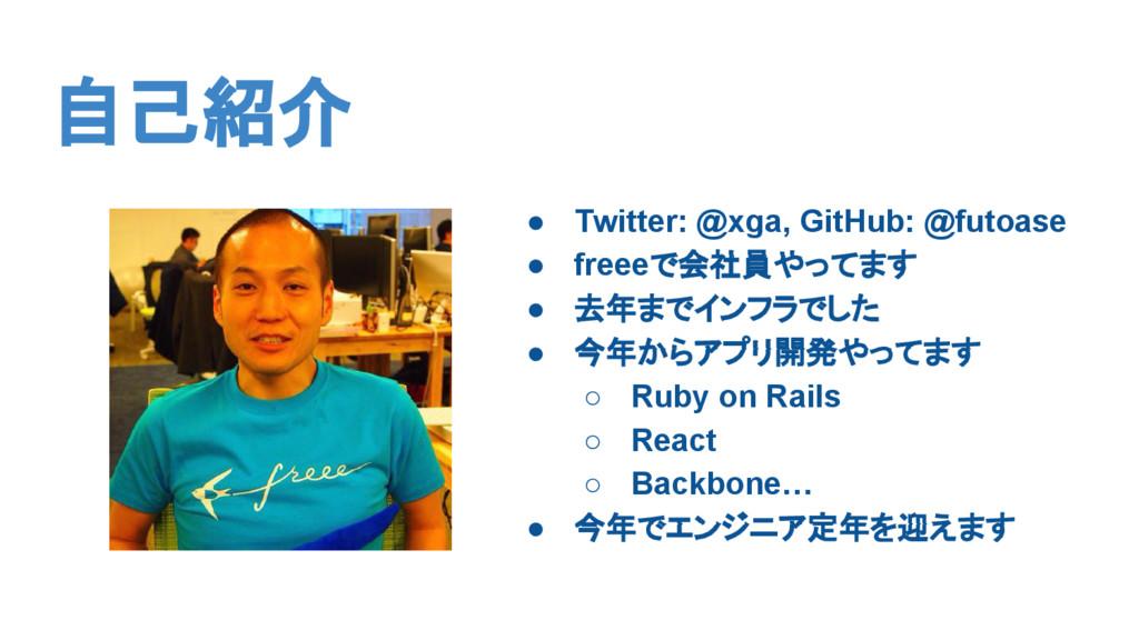 自己紹介 ● Twitter: @xga, GitHub: @futoase ● freeeで...