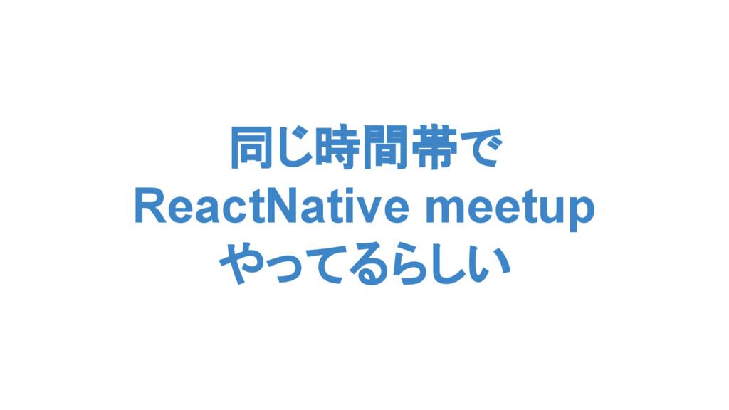 同じ時間帯で ReactNative meetup やってるらしい