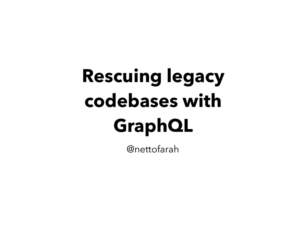 Rescuing legacy codebases with GraphQL @nettofa...
