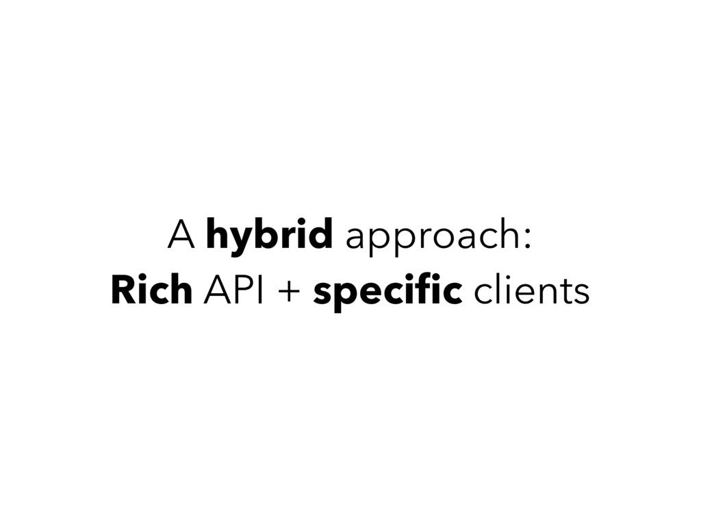 A hybrid approach: Rich API + specific clients