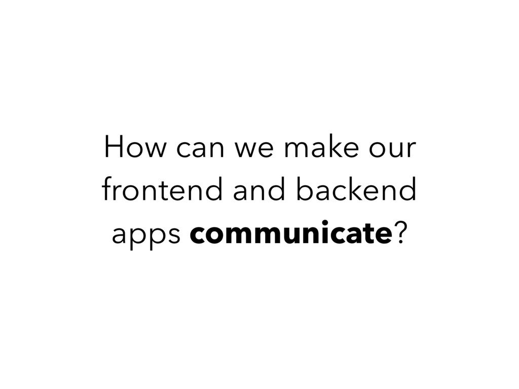 How can we make our frontend and backend apps c...