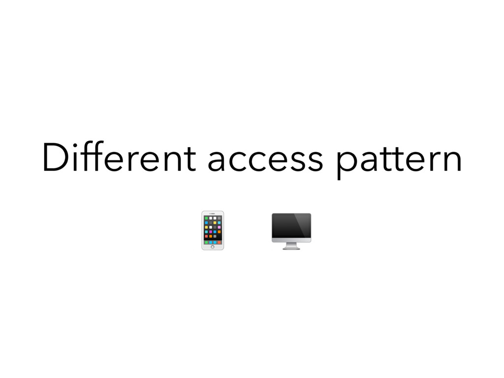 Different access pattern