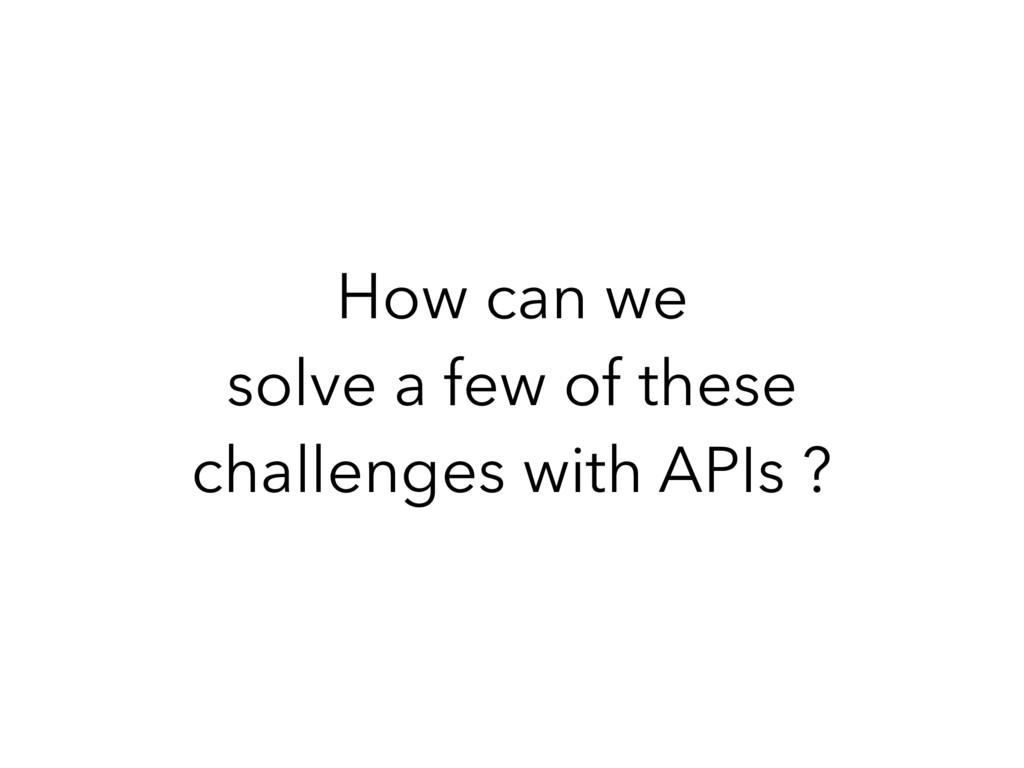 How can we solve a few of these challenges with...