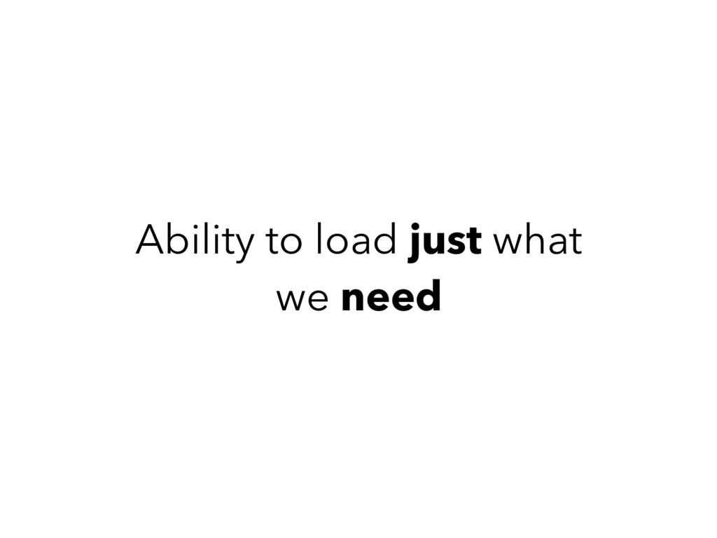 Ability to load just what we need