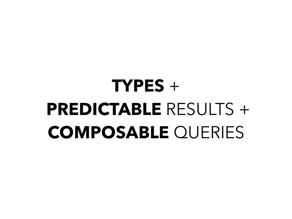 TYPES + PREDICTABLE RESULTS + COMPOSABLE QUERIES