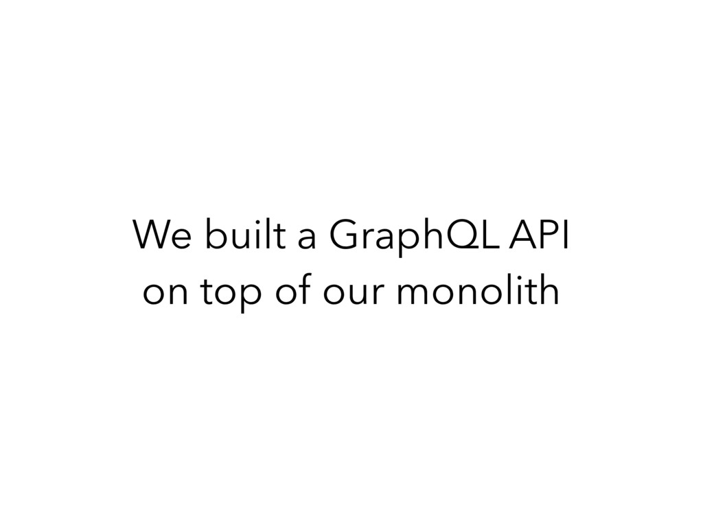 We built a GraphQL API on top of our monolith