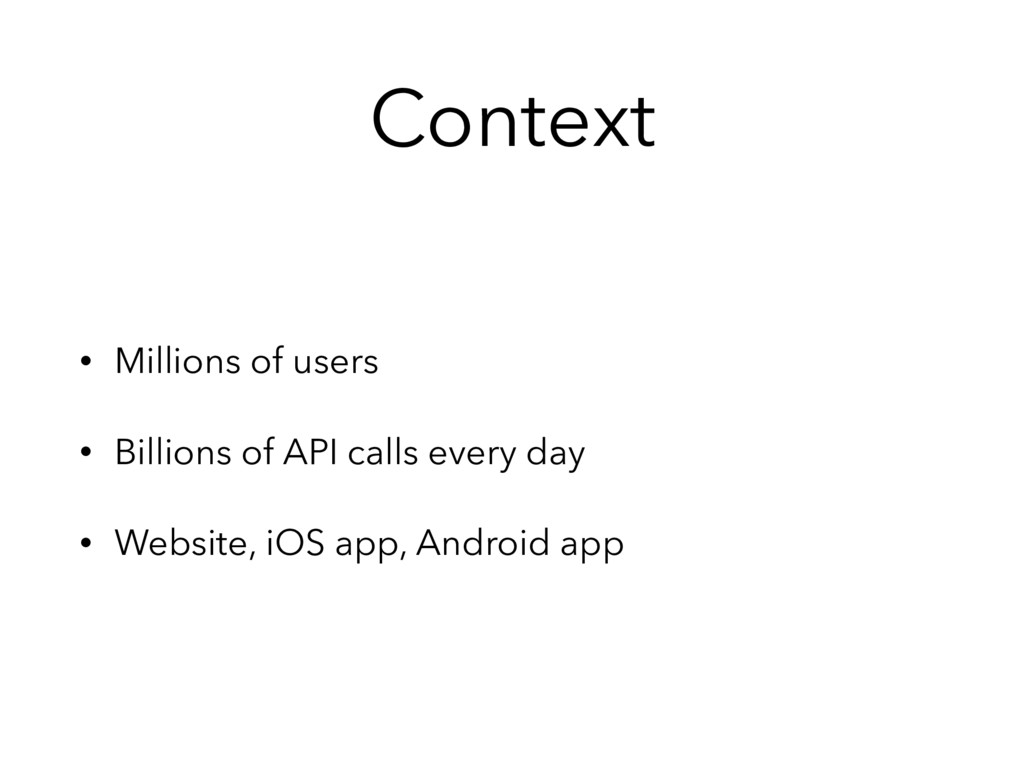 Context • Millions of users • Billions of API c...