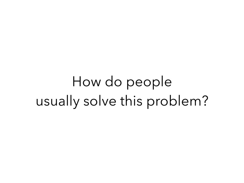 How do people usually solve this problem?