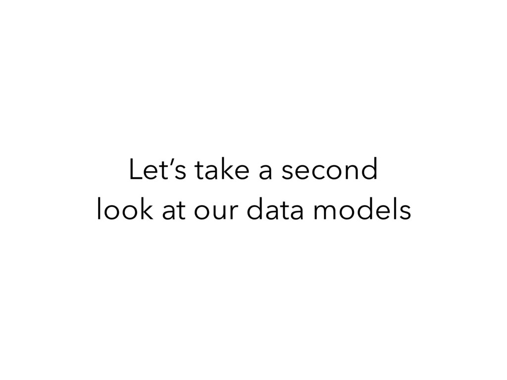 Let's take a second look at our data models