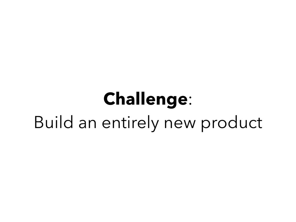 Challenge: Build an entirely new product