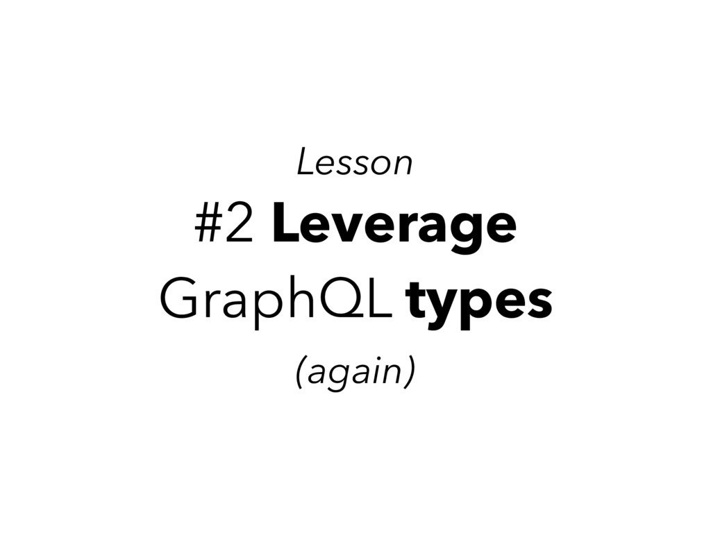 #2 Leverage GraphQL types (again) Lesson