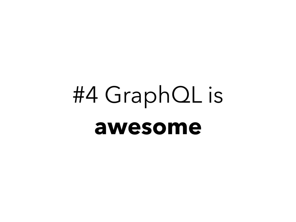 #4 GraphQL is awesome
