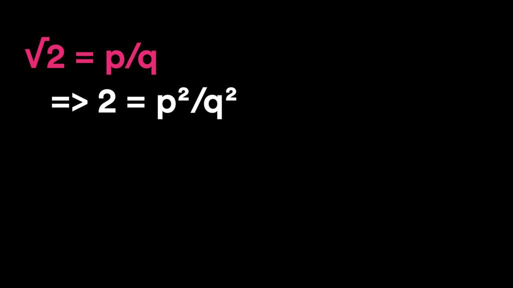 √2 = p/q => 2 = p²/q²
