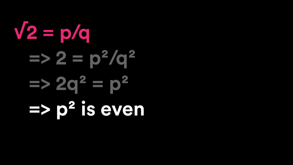 √2 = p/q => 2 = p²/q² => 2q² = p² => p² is even