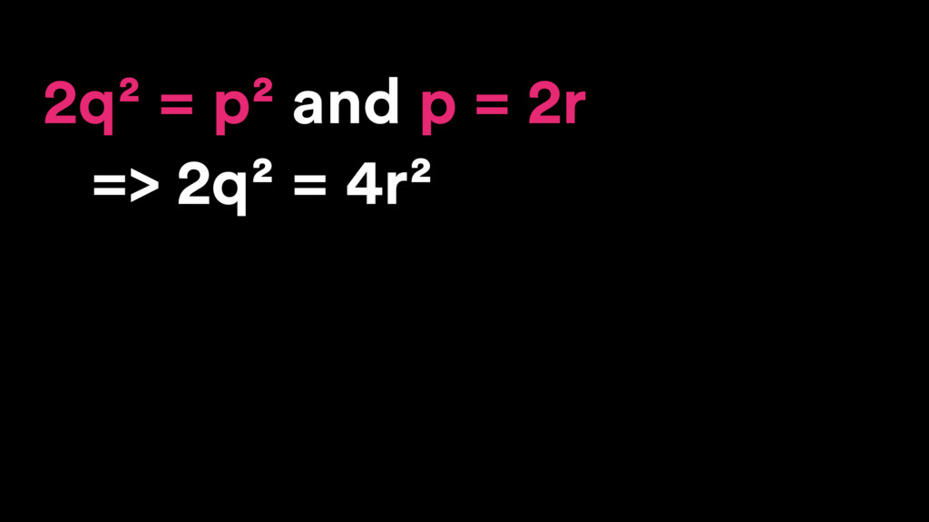 2q² = p² and p = 2r => 2q² = 4r²