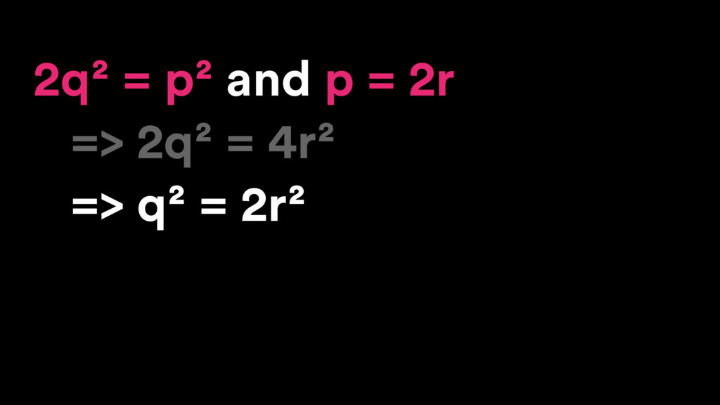 2q² = p² and p = 2r => 2q² = 4r² => q² = 2r²