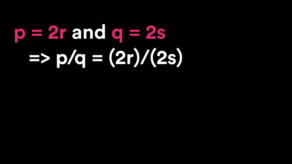 p = 2r and q = 2s => p/q = (2r)/(2s)