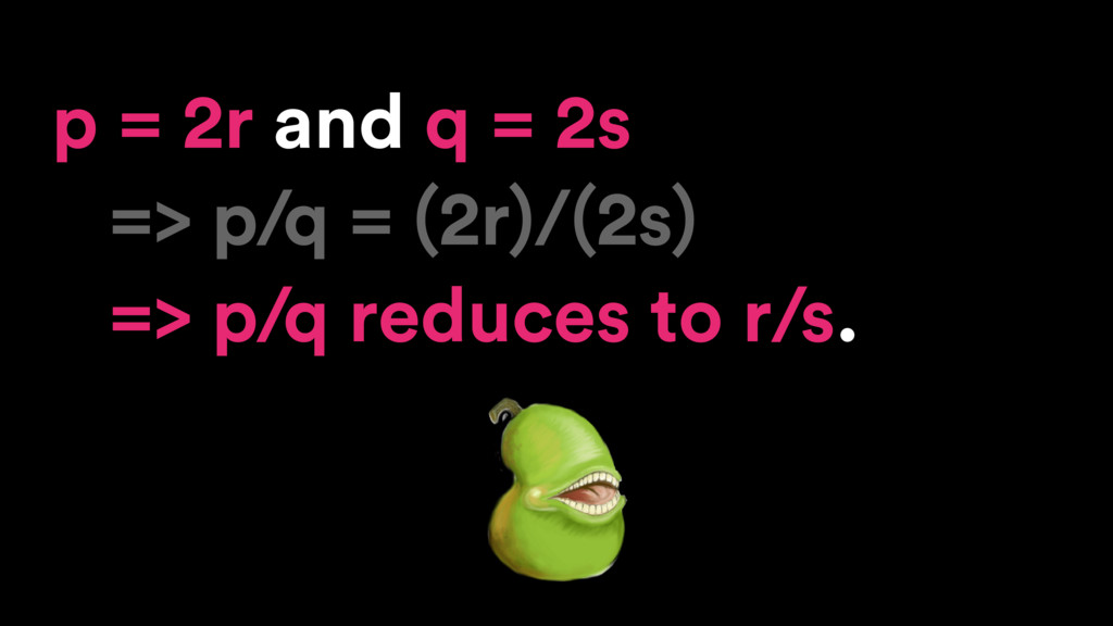 p = 2r and q = 2s => p/q = (2r)/(2s) => p/q red...