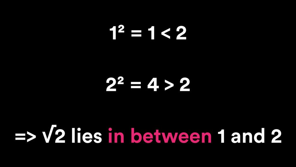 1² = 1 < 2 2² = 4 > 2 => √2 lies in between 1 a...