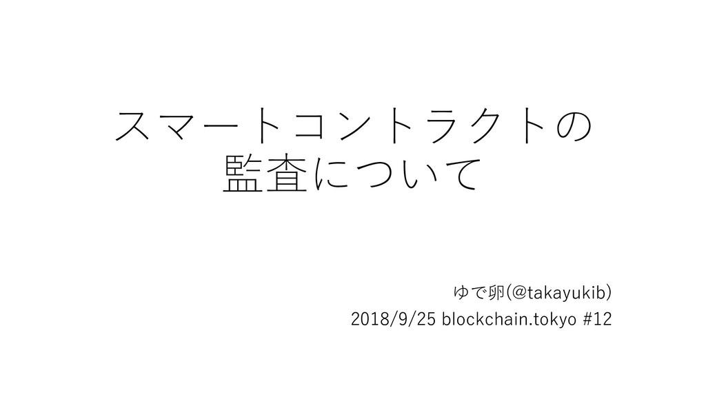 スマートコントラクトの 監査について ゆで卵(@takayukib) 2018/9/25 bl...