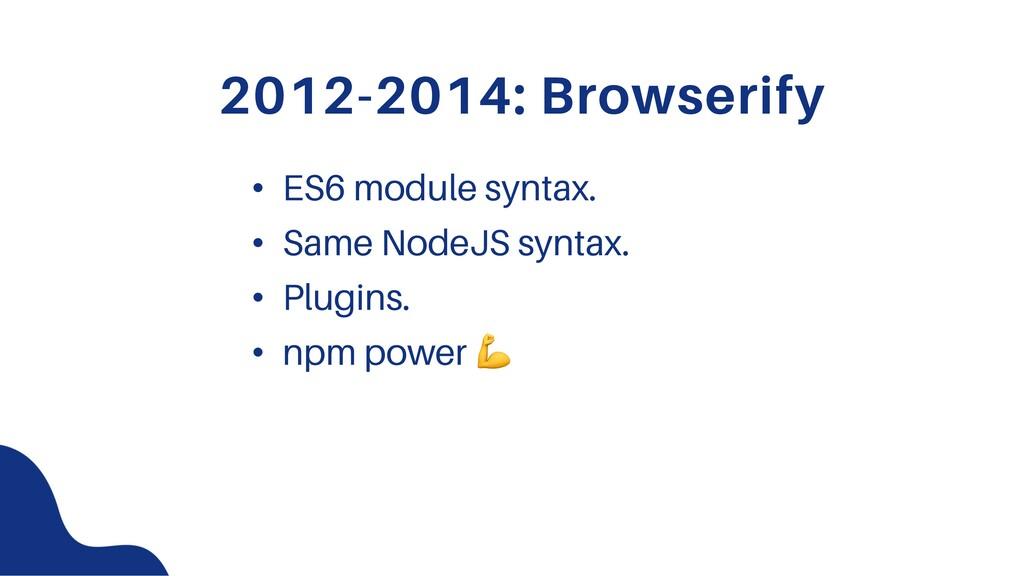 2012-2014: Browserify • ES6 module syntax. • Sa...
