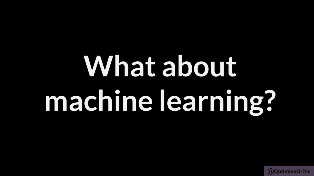 @OptimiseOrDie What about machine learning?