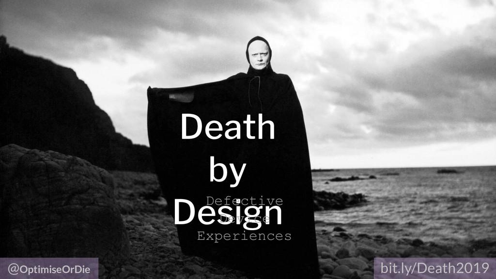 @OptimiseOrDie bit.ly/Death2019 Death by Design...