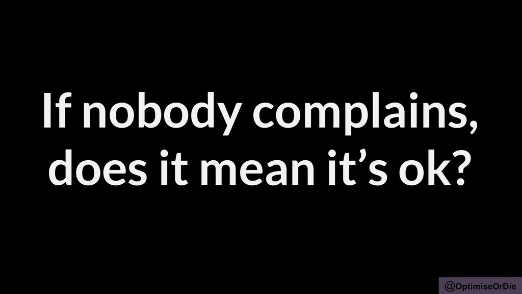 @OptimiseOrDie If nobody complains, does it mea...