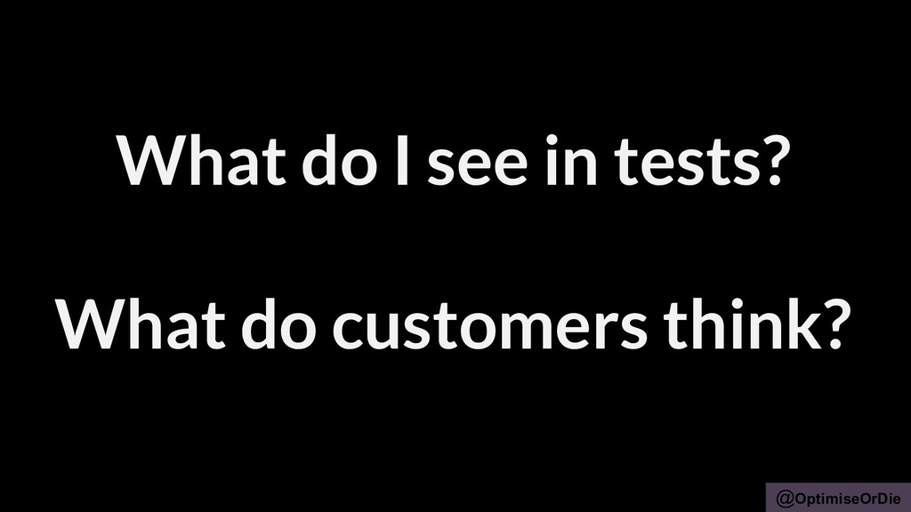 @OptimiseOrDie What do I see in tests? What do ...