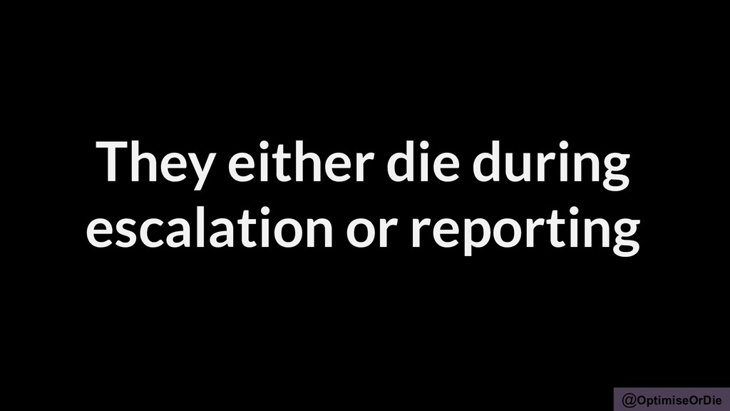 @OptimiseOrDie They either die during escalatio...